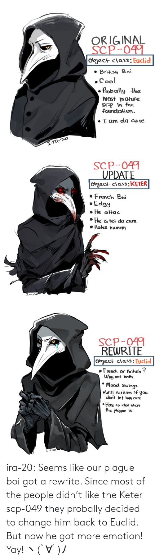 The People: ira-20:  Seems like our plague boi got a rewrite. Since most of the people didn't like the Keter scp-049 they probally decided to change him back to Euclid. But now he got more emotion! Yay! ヽ(゚∀゚)ノ