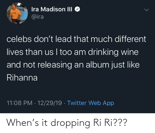 different: Ira Madison III  @ira  Click  celebs don't lead that much different  lives than us I too am drinking wine  and not releasing an album just like  Rihanna  11:08 PM · 12/29/19 · Twitter Web App When's it dropping Ri Ri???