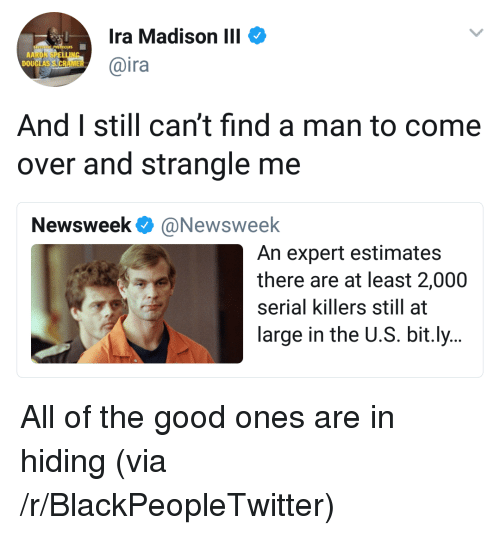 Blackpeopletwitter, Come Over, and Good: Ira Madison III  @ira  DOU  And I still can't find a man to come  over and strangle me  Newsweek @Newsweelk  An expert estimates  there are at least 2,000  serial killers still at  large in the U.S. bit.ly.. <p>All of the good ones are in hiding (via /r/BlackPeopleTwitter)</p>