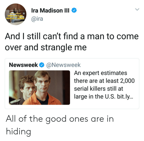 Come Over, Good, and Serial: Ira Madison III  @ira  DOU  And I still can't find a man to come  over and strangle me  Newsweek @Newsweelk  An expert estimates  there are at least 2,000  serial killers still at  large in the U.S. bit.ly.. All of the good ones are in hiding
