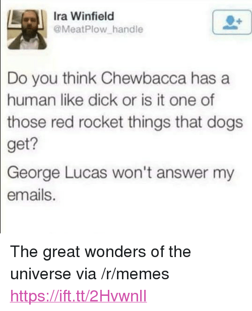 "George Lucas: Ira Winfield  @MeatPlow handle  Do you think Chewbacca has a  human like dick or is it one of  those  red rocket things that dogs  get?  George  Lucas won't answer my  emails. <p>The great wonders of the universe via /r/memes <a href=""https://ift.tt/2HvwnlI"">https://ift.tt/2HvwnlI</a></p>"