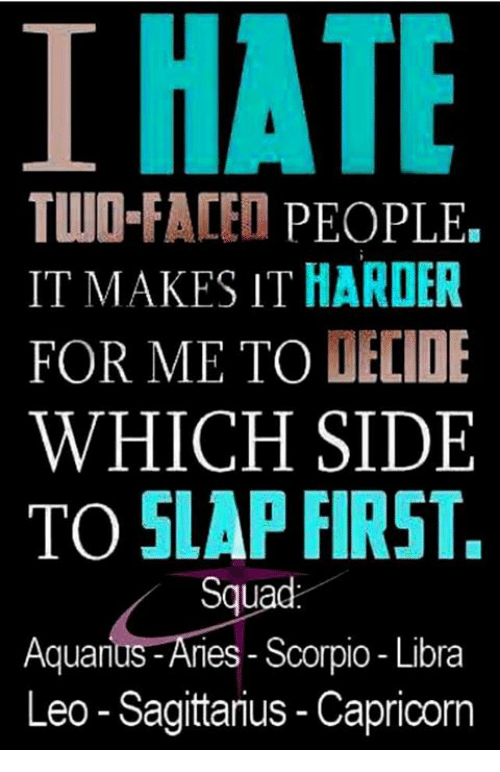 Irate: IRATE  TWO-FACED  PEOPLE  IT MAKES IT HARDER  FOR ME TO DECIDE  WHICH SIDE  TO SLAP FIRST.  Squad  Aquarius-Aries Scorpio Libra  Leo-Sagittarius Capricorn