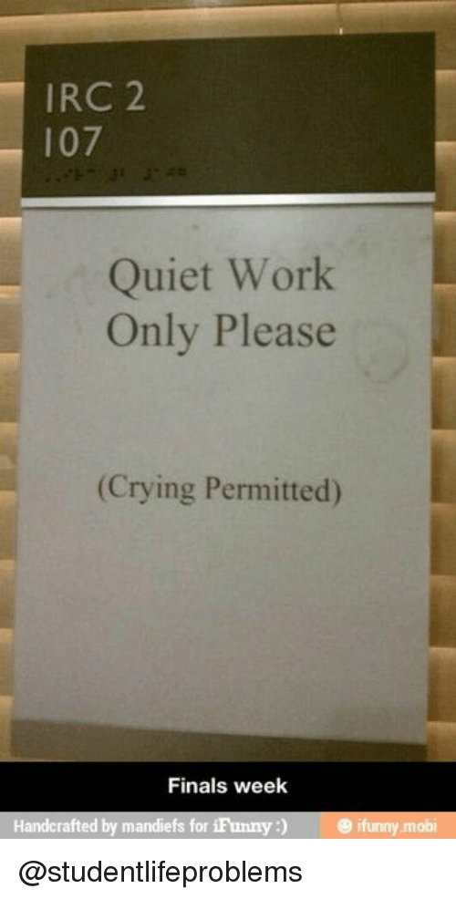 Ifunny Mobi: IRC 2  107  Quiet Work  Only Please  (Crying Permitted)  Finals week  Handcrafted by mandiefs for iFunny) ifunny mobi @studentlifeproblems