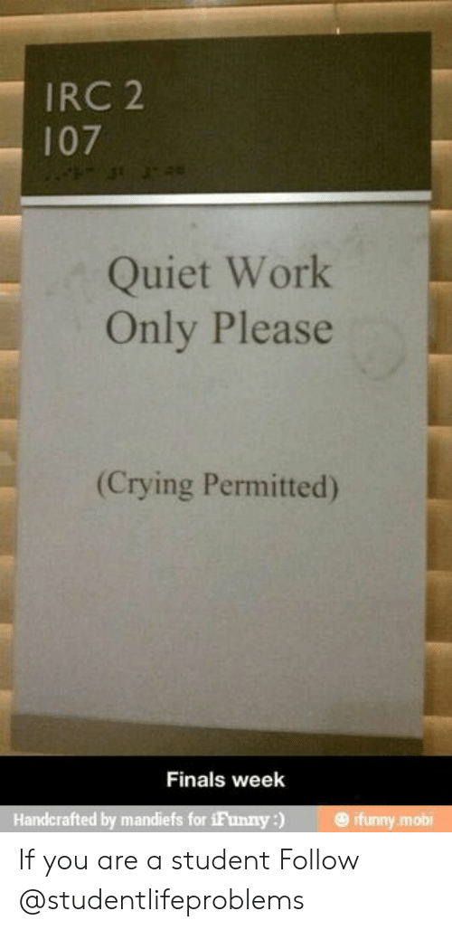 Ifunny Mobi: IRC 2  107  Quiet Work  Only Please  (Crying Permitted)  Finals week  Handcrafted by mandiefs for iFunny) ifunny mobi If you are a student Follow @studentlifeproblems​