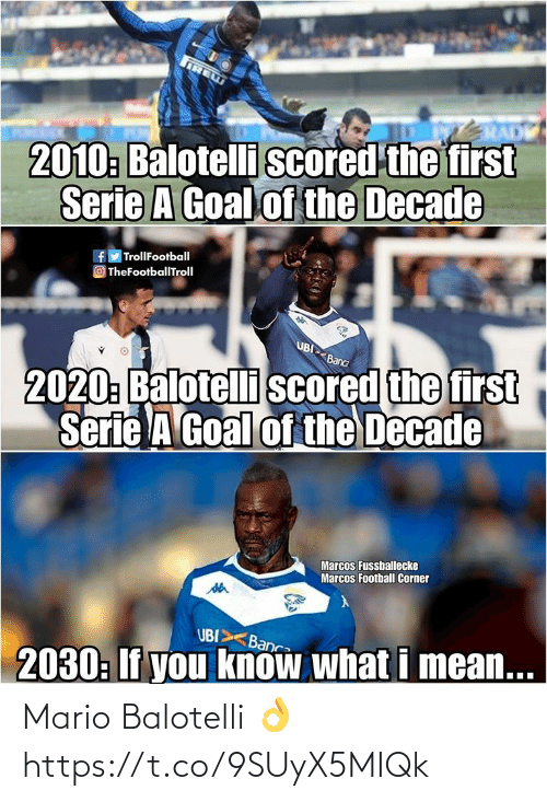 serie a: IRE  RADE  2010: Balotelli scored the first  Serie A Goal of the Decade  f TrollFootball  O TheFootballTroll  UBI Banca  2020: Balotelli scored the first  Serie A Goal of the Decade  Marcos Fussballecke  Marcos Football Corner  UBI Banc  2030: If you know what i mean... Mario Balotelli  👌 https://t.co/9SUyX5MIQk
