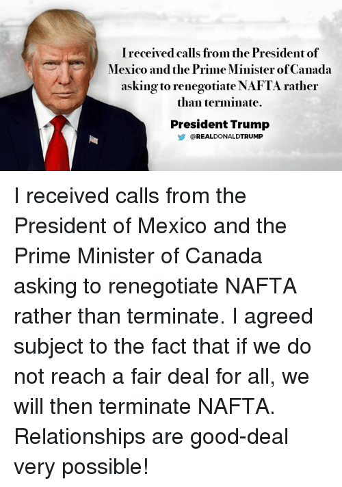 Relationships, Canada, and Good: Ireceived calls from the Presidentof  Mexico and the Prime Minister ofCanada  asking to renegotiateNAFTA rather  than terminate.  President Trump  REAL DONALDTRUMP I received calls from the President of Mexico and the Prime Minister of Canada asking to renegotiate NAFTA rather than terminate. I agreed subject to the fact that if we do not reach a fair deal for all, we will then terminate NAFTA. Relationships are good-deal very possible!
