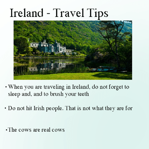 Dank, Irish, and Ireland: Ireland - Travel Tips  . When you are traveling in Ireland, do not forget to  sleep and, and to brush your teeth  Do not hit Irish people. That is not what they are for  .The cows are real cows