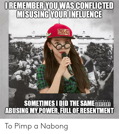 Power, Pimp, and Did: IREMEMBER YOUWAS CONFLICTED  MISUSING YOURINFLUENCE  SMG  SOMETIMESI DID THE SAMEDISORY  ABUSING MY POWER,FULLOF RESENTMENT  ABENTAL To Pimp a Nabong