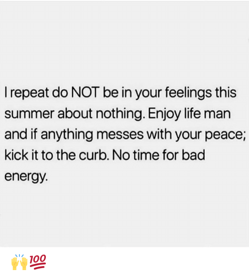 Bad, Energy, and Life: Irepeat do NOT be in your feelings this  summer about nothing. Enjoy life man  and if anything messes with your peace;  kick it to the curb. No time for bad  energy. 🙌💯