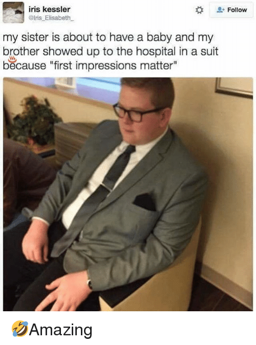 """Elisabeth: iris kessler  @lris Elisabeth  Follow  my sister is about to have a baby and my  brother showed up to the hospital in a suit  because """"first impressions matter"""" 🤣Amazing"""