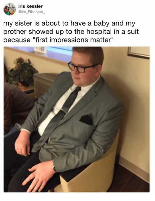 "Iris: iris kessler  @lris_Elisabeth  my sister is about to have a baby and my  brother showed up to the hospital in a suit  because ""first impressions matter"""