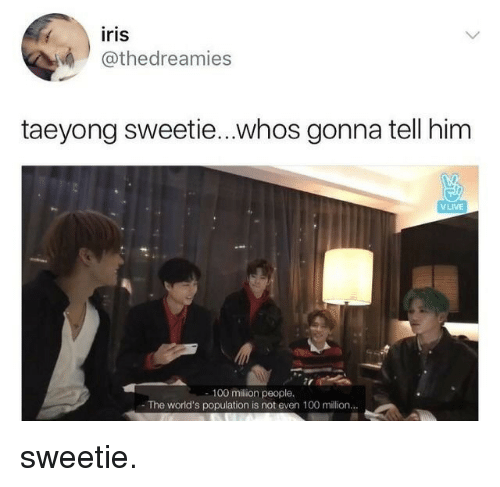 Iris: iris  @thedreamies  taeyong sweetie...whos gonna tell him  VLIVE  27  100 million people.  The world's population is not even 100 million... sweetie.