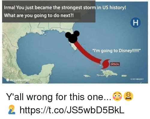 """us history: Irmal You just became the strongest storm in US history!  What are you going to do next?!  """"I'm going to Disney!!!!""""  RMA Y'all wrong for this one...😳😩🤦♂️ https://t.co/JS5wbD5BkL"""
