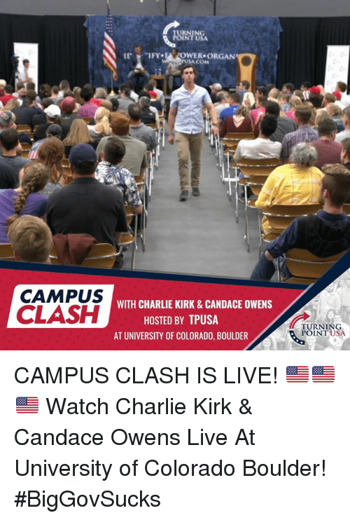Charlie, Memes, and Colorado: IRN  IFY EPOWER ORGAN  SA COM  CAMPUS  CLASH  WITH CHARLIE KIRK&CANDACE OWENS  HOSTED BY TPUSA  AT UNIVERSITY OF COLORADO, BOULDER  TURNING  POINT USA CAMPUS CLASH IS LIVE! 🇺🇸🇺🇸🇺🇸  Watch Charlie Kirk & Candace Owens Live At University of Colorado Boulder!  #BigGovSucks