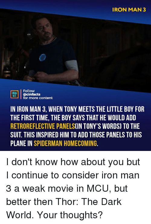 Iron Man, Memes, and Movie: IRON MAN 3  Follow  ONEALA  REB İ | @cinfacts  for more content  IN IRON MAN 3, WHEN TONY MEETS THE LITTLE BOY FOR  THE FIRST TIME, THE BOY SAYS THAT HE WOULD ADD  RETROREFLECTIVE PANELSCIN TONY'S WORDS) TO THE  SUIT. THIS INSPIRED HIM TO ADD THOSE PANELS TO HIS  PLANE IN SPIDERMAN HOMECOMING. I don't know how about you but I continue to consider iron man 3 a weak movie in MCU, but better then Thor: The Dark World. Your thoughts?