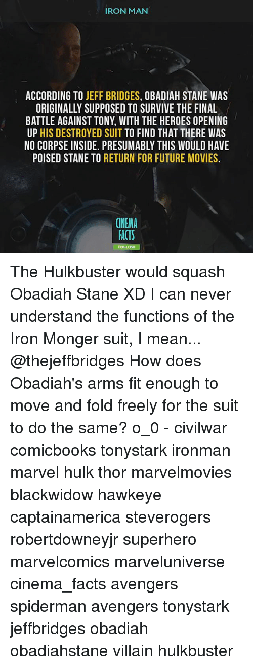 Facts, Future, and Iron Man: IRON MAN  ACCORDING TO JEFF BRIDGES, OBADIAH STANE WAS  ORIGINALLY SUPPOSED TO SURVIVE THE FINAL  BATTLE AGAINST TONY, WITH THE HEROES OPENING  UP HIS DESTROYED SUIT TO FIND THAT THERE WAS  NO CORPSE INSIDE. PRESUMABLY THIS WOULD HAVE  POISED STANE TO RETURN FOR FUTURE MOVIES.  CINEMA  ACTS The Hulkbuster would squash Obadiah Stane XD I can never understand the functions of the Iron Monger suit, I mean... @thejeffbridges How does Obadiah's arms fit enough to move and fold freely for the suit to do the same? o_0 - civilwar comicbooks tonystark ironman marvel hulk thor marvelmovies blackwidow hawkeye captainamerica steverogers robertdowneyjr superhero marvelcomics marveluniverse cinema_facts avengers spiderman avengers tonystark jeffbridges obadiah obadiahstane villain hulkbuster