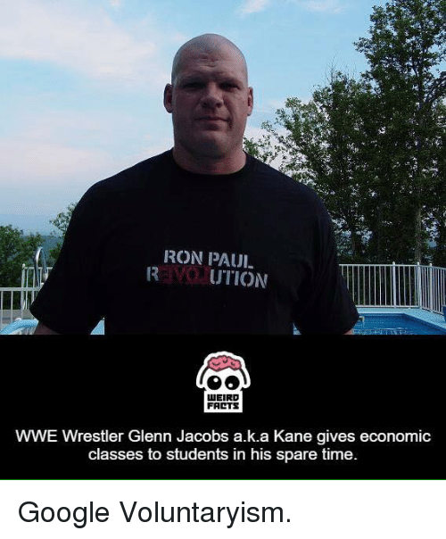 Sparing Time: IRON PAUI-  UTION  WEIRD  FARTS  WWE Wrestler Glenn Jacobs a.k.a Kane gives economic  classes to students in his spare time. Google Voluntaryism.