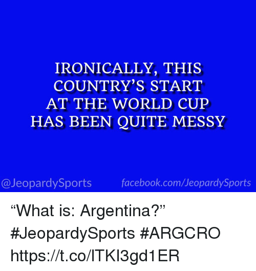 "Sports, Argentina, and Quite: IRONICALLY, THIS  COUNTRY'S START  AT THE WORLD CUEP  HAS BEEN QUITE MESSY  @JeopardySportsfacebook.com/JeopardySports ""What is: Argentina?"" #JeopardySports #ARGCRO https://t.co/lTKI3gd1ER"