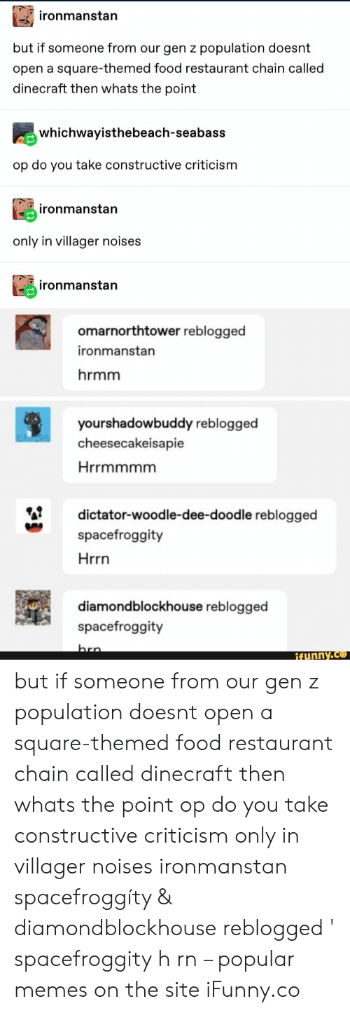 Popular Memes: ironmanstan  but if someone from our gen z population doesnt  open a square-themed food restaurant chain called  dinecraft then whats the point  whichwayisthebeach-seabass  op do you take constructive criticism  ironmanstan  only in villager noises  ironmanstan  omarnorthtower reblogged  ironmanstan  hrmm  yourshadowbuddy reblogged  cheesecakeisapie  Hrrmmmm  dictator-woodle-dee-dood le reblogged  spacefroggity  Hrrn  diamondblockhouse reblogged  spacefroggity  hrn  ifunny.co but if someone from our gen z population doesnt open a square-themed food restaurant chain called dinecraft then whats the point op do you take constructive criticism only in villager noises ironmanstan spacefroggíty & diamondblockhouse reblogged ' spacefroggity h rn – popular memes on the site iFunny.co