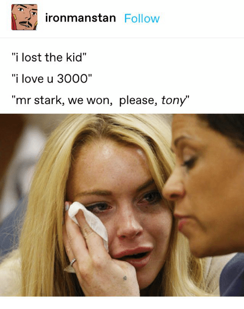 "Love, Lost, and Kid: ironmanstan Follow  ""i lost the kid""  ""i love u 3000""  ""mr stark, we won, please, tony"""