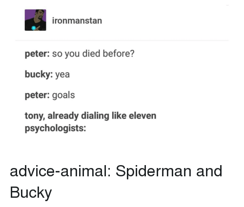dialing: ironmanstan  peter: so you died before?  bucky: yea  peter: goals  tony, already dialing like eleven  psychologists: advice-animal:  Spiderman and Bucky