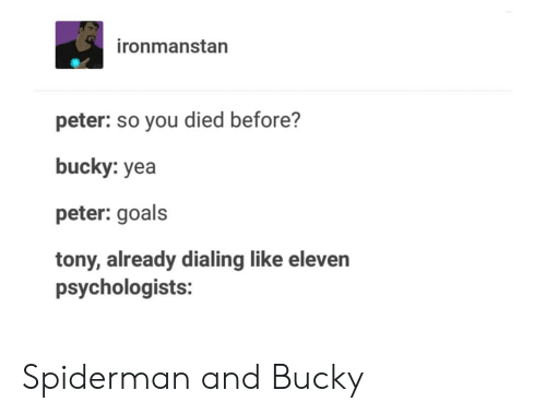 dialing: ironmanstan  peter: so you died before?  bucky: yea  peter: goals  tony, already dialing like eleven  psychologists: Spiderman and Bucky