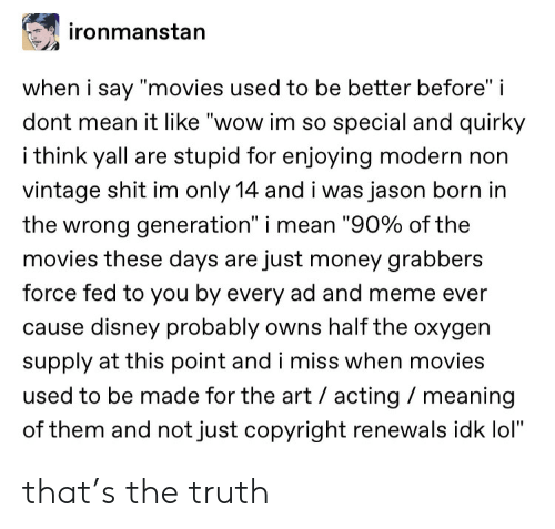 """Cause: ironmanstan  when i say """"movies used to be better before"""" i  dont mean it like """"wow im so special and quirky  i think yall are stupid for enjoying modern non  vintage shit im only 14 and i was jason born in  the wrong generation"""" i mean """"90% of the  movies these days are just money grabbers  force fed to you by every ad and meme ever  cause disney probably owns half the oxygen  supply at this point and i miss when movies  used to be made for the art acting meaning  of them and not just copyright renewals idk lol"""" that's the truth"""