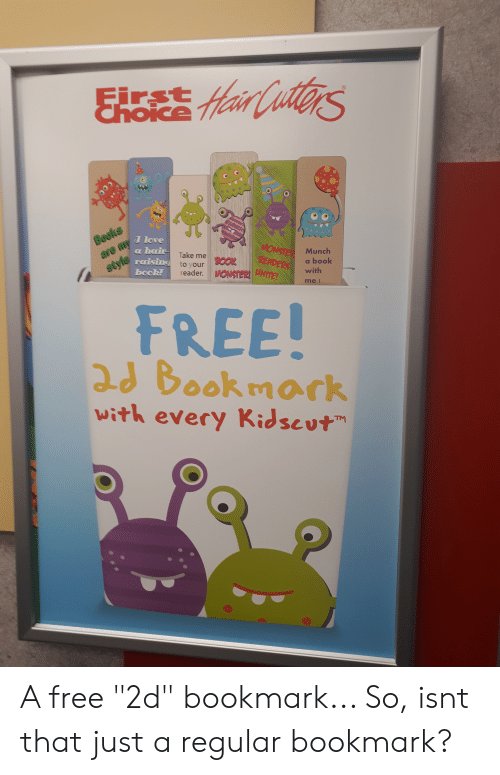 """Books, Facepalm, and Love: irst  &hoice fHair CutterS  Books  J love  HONSIET  READERS  INITE!  এ hae  raising to your  are my  Take me  Munch  BOOK  reader.MONSTER!  a book  style  bock!  with  me!  FREE!  2d Bookmork  with every Kidscut  TM A free """"2d"""" bookmark... So, isnt that just a regular bookmark?"""