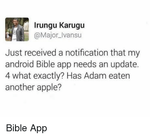Android, Apple, and Bible: Irungu Karugu  @Major_Ivansu  Just received a notification that my  android Bible app needs an update.  4 what exactly? Has Adam eaten  another apple? Bible App