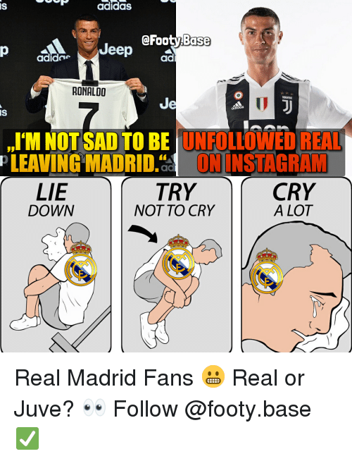 Adidas, Instagram, and Memes: IS  adidas  @FootyBase  adidne  ad  RONALDO  Je  I'M NOT SAD TO BE 'UNFOLLOWED REAL  TRY  IS  PLEAVING  MADRID.ac  ! İNSTAGRAM  LIE  DOWN  CRY  A LOT  NOT TO CRY Real Madrid Fans 😬 Real or Juve? 👀 Follow @footy.base ✅