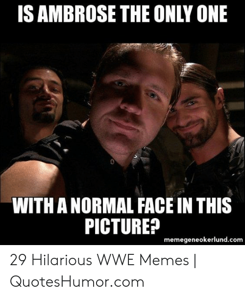 Quoteshumor: IS AMBROSE THE ONLY ONE  WITH A NORMAL FACE IN THIS  PICTURE?  memegeneokerlund.com 29 Hilarious WWE Memes | QuotesHumor.com
