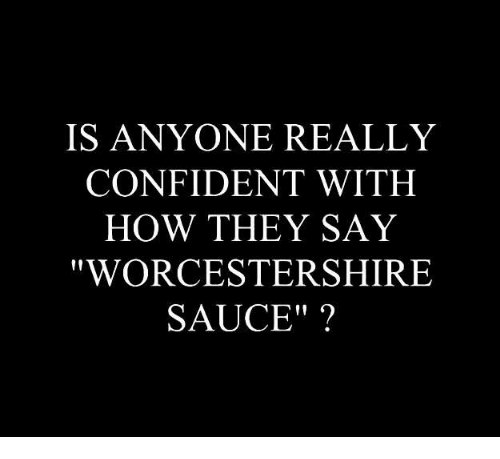 Memes, Sauce, and 🤖: IS ANYONE REALLY  CONFIDENT WITH  HOW THEY SAY  WORCESTERSHIRE  SAUCE""