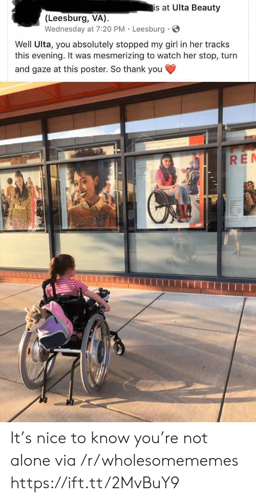 Not Alone: is at Ulta Beauty  (Leesburg, VA)  Wednesday at 7:20 PM Leesburg  Well Ulta, you absolutely stopped my girl in her tracks  this evening. It was mesmerizing to watch her stop, turn  and gaze at this poster. So thank you  RE It's nice to know you're not alone via /r/wholesomememes https://ift.tt/2MvBuY9