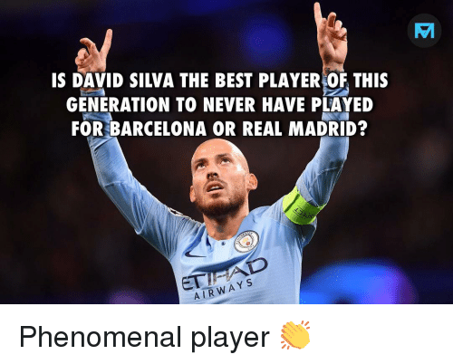 Barcelona, Memes, and Phenomenal: IS DAVID SILVA THE BEST PLAYER OF THIs  GENERATION TO NEVER HAVE PLAYED  FOR BARCELONA OR REAL MADRID?  os  ET  AIRWAY s Phenomenal player 👏