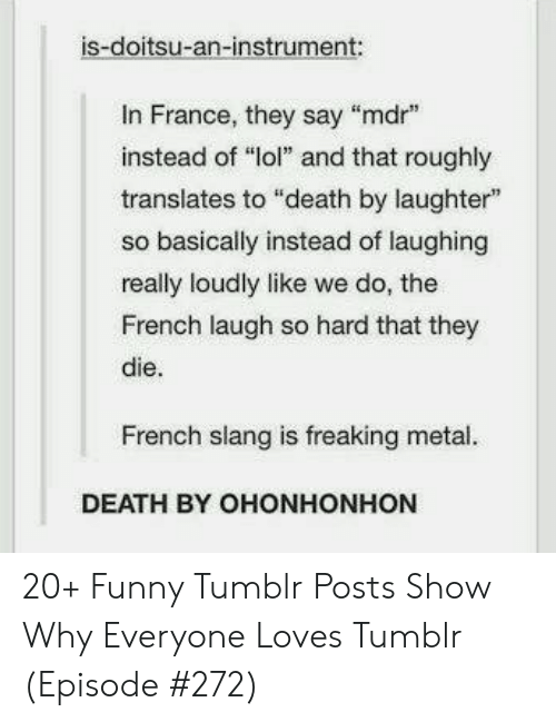 "France: is-doitsu-an-instrument:  In France, they say ""mdr  instead of ""lol"" and that roughly  translates to ""death by laughter""  so basically instead of laughing  really loudly like we do, the  French laugh so hard that they  die.  French slang is freaking metal.  DEATH BY OHONHONHON 20+ Funny Tumblr Posts Show Why Everyone Loves Tumblr (Episode #272)"
