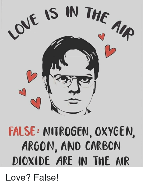 Love, The Office, and Oxygen: IS IN THE  FALSE: NITROGEN, OXYGEN,  ARGON, AND CARBON  DIOXIDE ARE IN THE AIR Love? False!