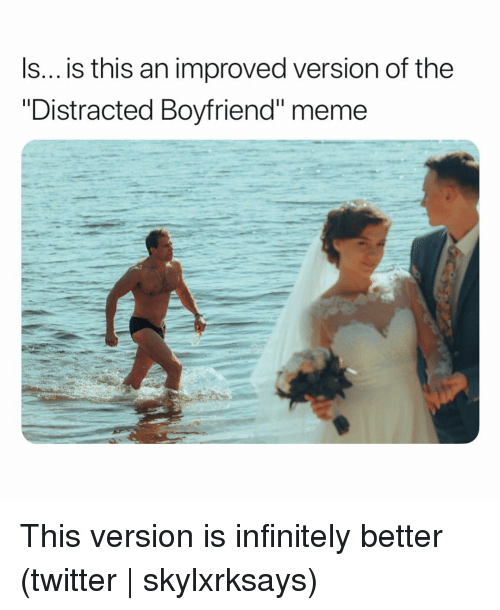 "Distracted Boyfriend: Is... is this an improved version of the  ""Distracted Boyfriend"" meme This version is infinitely better (twitter 
