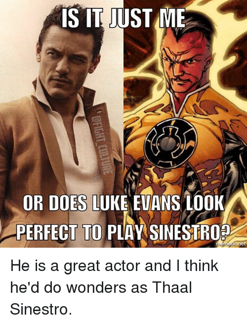 great actor: IS IT JUST ME  OR DOES LUKE EVANS LOOK  PERFECT TO PLAY SINESTROP He is a great actor and I think he'd do wonders as Thaal Sinestro.