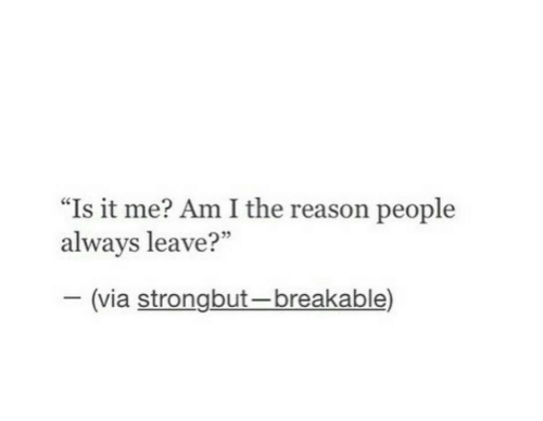 """it-me: """"Is it me? Am I the reason people  always leave?""""  35  (via strongbut-breakable)"""