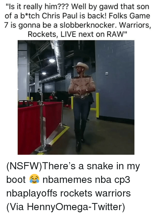 "Chris Paul: ""Is it really him??? Well by gawd that son  of a b*tch Chris Paul is back! Folks Game  7 is gonna be a slobberknocker. Warriors,  Rockets, LIVE next on RAW"" (NSFW)There's a snake in my boot 😂 nbamemes nba cp3 nbaplayoffs rockets warriors (Via ‪HennyOmega‬-Twitter)"