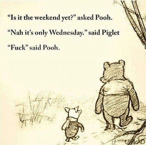 """Its Only Wednesday: """"Is it the weekend vet?"""" asked Pooh.  """"Nah it's only Wednesday."""" said Piglet  """"Fuck"""" said Pooh  92"""