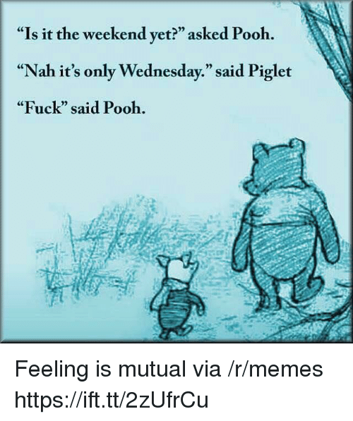 "Memes, Fuck, and The Weekend: ""Is it the weekend yet?"" asked Pooh.  ""Nah it's only Wednesday."" said Piglet  ""Fuck"" said Pooh.  CE  0) Feeling is mutual via /r/memes https://ift.tt/2zUfrCu"