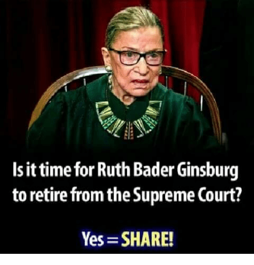 bader: Is it time for Ruth Bader Ginsburg  to retire from the Supreme Court?  Yes SHARE!