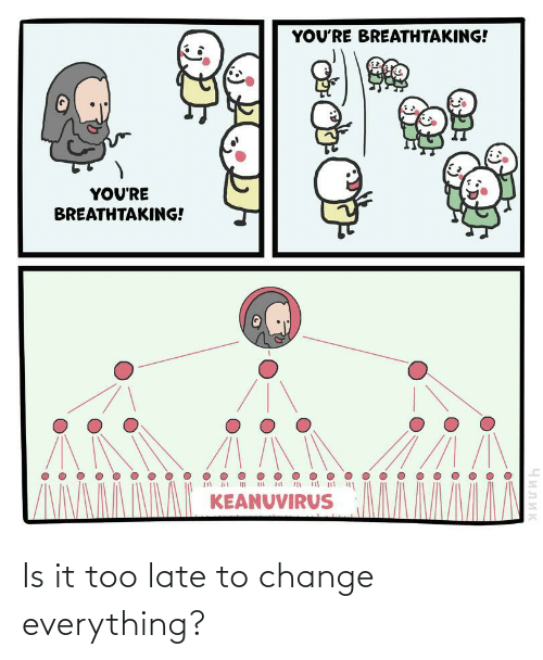 late: Is it too late to change everything?