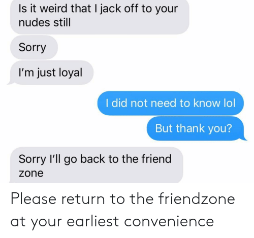 Friendzone, Lol, and Nudes: Is it weird that I jack off to your  nudes still  Sorry  I'm just loyal  I did not need to know lol  But thank you?  Sorry I'll go back to the friend  zone Please return to the friendzone at your earliest convenience