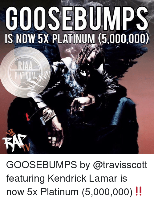 Kendrick Lamar, Memes, and Kendrick: IS NOW 5X PLATINUM (5,000,000)  TV GOOSEBUMPS by @travisscott featuring Kendrick Lamar is now 5x Platinum (5,000,000)‼️