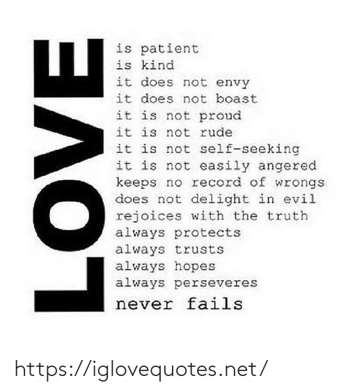 Patient: is patient  is kind  it does not envy  it does not boast  it is not proud  it is not rude  it is not self-seeking  it is not easily angered  keeps no record of wrongs  does not delight in evil  rejoices with the truth  always protects  always trusts  always hopes  always perseveres  never fails  AOVE https://iglovequotes.net/