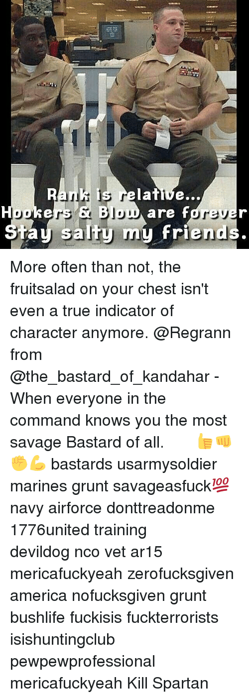the commander: is relative...  Houkers Jou  are fdre  my friend  salty ta More often than not, the fruitsalad on your chest isn't even a true indicator of character anymore. @Regrann from @the_bastard_of_kandahar - When everyone in the command knows you the most savage Bastard of all. ♤ ♤ ♤ 👍👊✊💪 bastards usarmysoldier marines grunt savageasfuck💯 navy airforce donttreadonme 1776united training ΜΟΛΩΝΛΑΒΕ devildog nco vet ar15 mericafuckyeah zerofucksgiven america nofucksgiven grunt bushlife fuckisis fuckterrorists isishuntingclub pewpewprofessional mericafuckyeah Kill Spartan