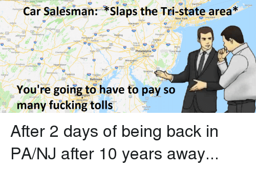 Fucking, Funny, and New York: is State Forest  Stamford  -clearfield  Montauk  Car Salesman: *Slaps the Tri-state area*  Punxsutawn  oomsb  New York  495 Long Island  Allentown  Altoona  Edison  19  Hollida  Johnst  Leb  Reading  sburg  Harisburg  Trenton  Carlisle  King of  Prussia  Brick  ancaster  Seven Springs  1202  Philadelphia 29  herry Hill  York (30  Toms River  Wilmington  Frostburg ocumberiand  Hagerstown  Bel  Vineland  Martinsburg  Oakland  Frederick  Towson  Baltimore  Ocean City  You're going to have to pay so  many fucking tolls  Wington  Alexandria  220  Woodstock  o Cape May  Lewes  Beach