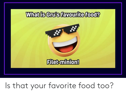 Favorite: Is that your favorite food too?
